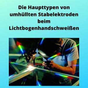 Die Haupttypen von umhüllten Stabelektroden beim Lichtbogenhandschweißen